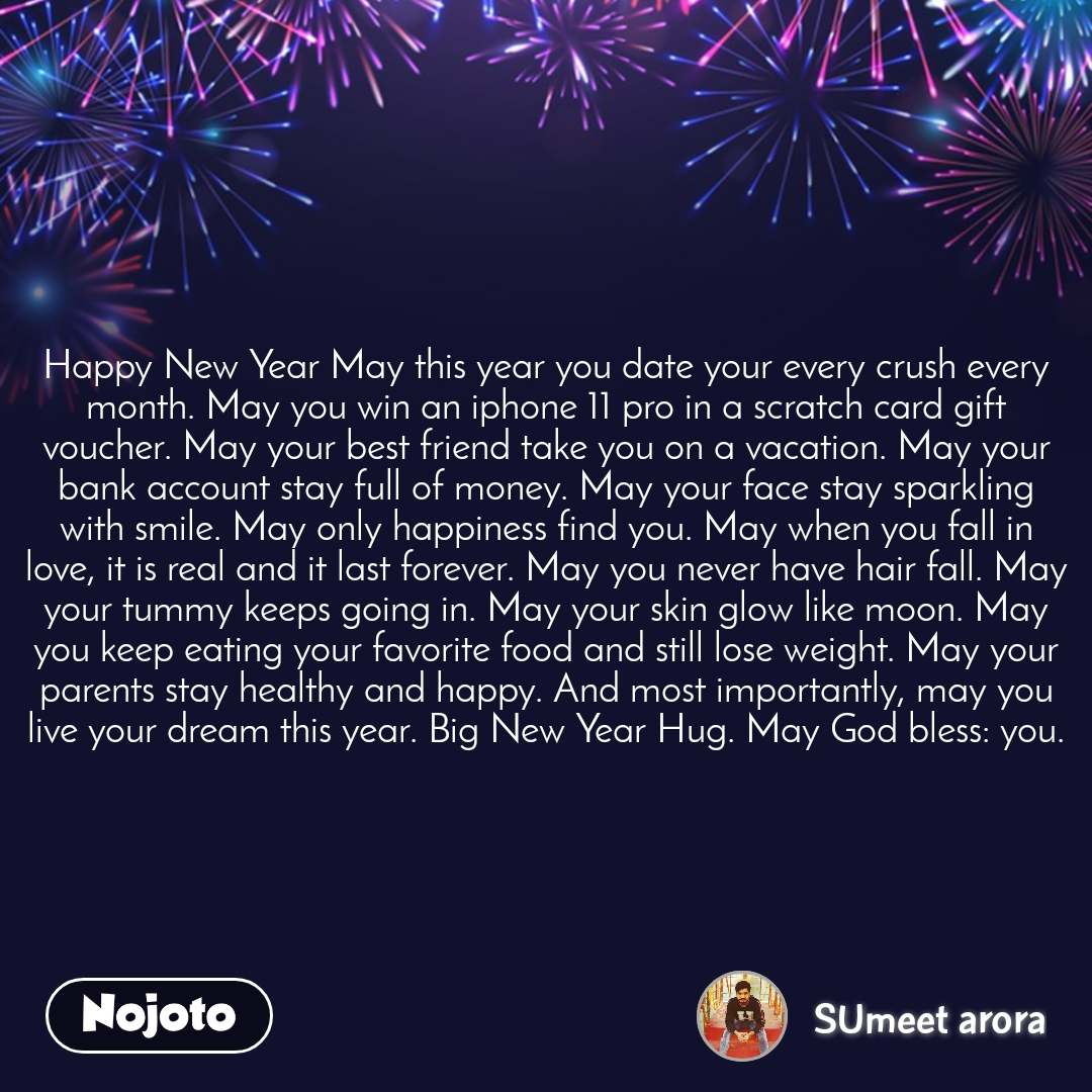 Happy New Year May this year you date your every crush every month. May you win an iphone 11 pro in a scratch card gift voucher. May your best friend take you on a vacation. May your bank account stay full of money. May your face stay sparkling with smile. May only happiness find you. May when you fall in love, it is real and it last forever. May you never have hair fall. May your tummy keeps going in. May your skin glow like moon. May you keep eating your favorite food and still lose weight. May your parents stay healthy and happy. And most importantly, may you live your dream this year. Big New Year Hug. May God bless: you.