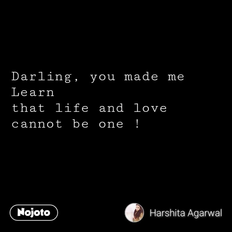 Darling, you made me Learn that life and love cannot be one !