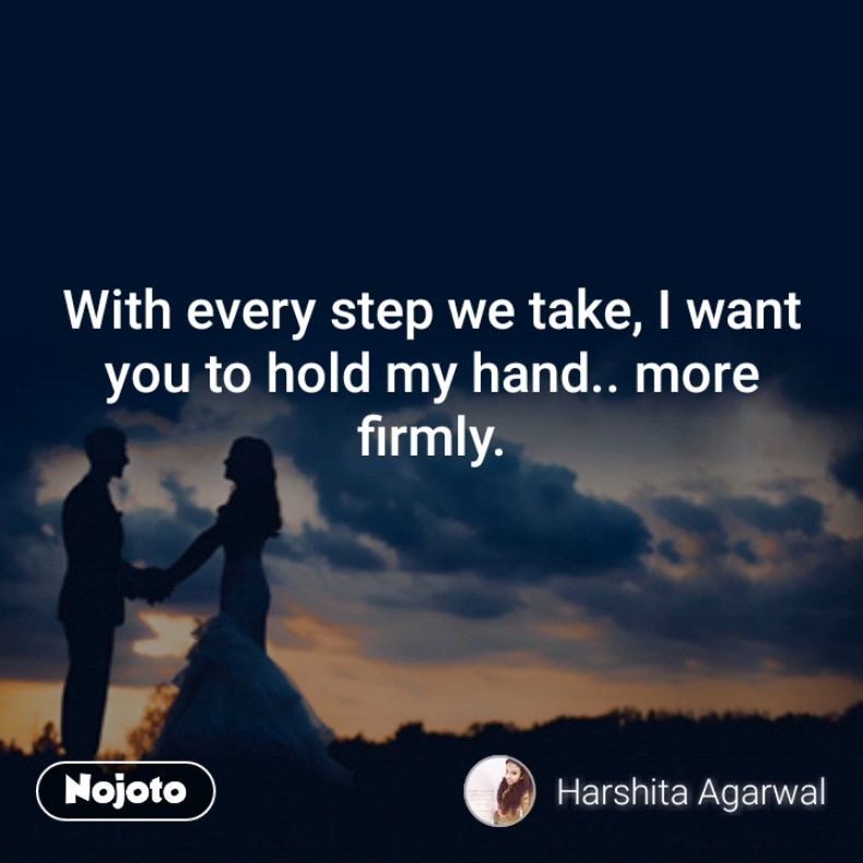With every step we take, I want you to hold my hand.. more firmly.