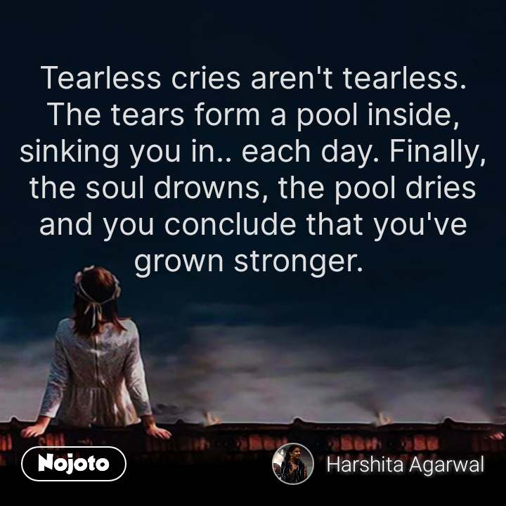 Tearless cries aren't tearless. The tears form a pool inside, sinking you in.. each day. Finally, the soul drowns, the pool dries and you conclude that you've grown stronger.  #NojotoQuote