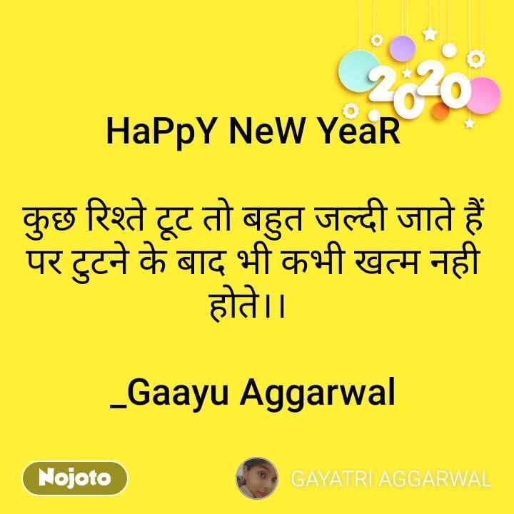 2020  HaPpY NeW YeaR  कुछ रिश्ते टूट तो बहुत जल्दी जाते हैं पर टुटने के बाद भी कभी खत्म नही होते।।   _Gaayu Aggarwal