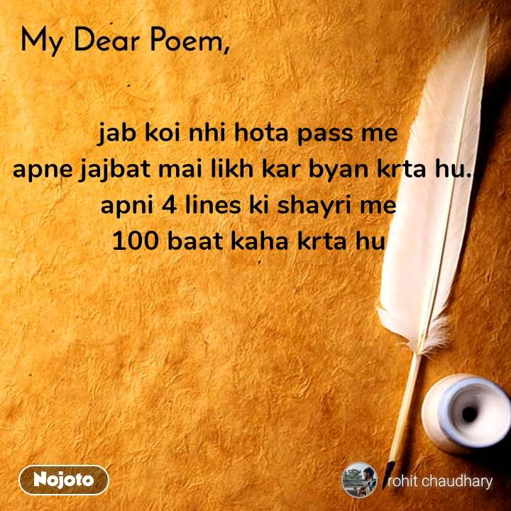 My dear poem jab koi nhi hota pass me apne jajbat mai likh kar byan krta hu... apni 4 lines ki shayri me 100 baat kaha krta hu