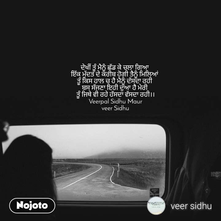 ਦੇਖੀਂ ਤੂੰ ਮੈਨੂੰ ਛੱਡ ਕੇ ਚਲਾ ਗਿਆ  ਇੱਕ ਮੁੱਦਤ ਦੇ ਕਰੀਬ ਹੋਗੀ ਤੈਨੂੰ ਮਿਲਿਆਂ  ਤੂੰ ਕਿਸ ਹਾਲ ਚ ਹੈ ਮੈਨੂੰ ਦੱਸਦਾ ਰਹੀ  ਬਸ ਸੱਜਣਾ ਇਹੀ ਦੁਆ ਹੈ ਮੇਰੀ  ਤੂੰ ਜਿਥੇ ਵੀ ਰਹੇ ਹੱਸਦਾ ਵੱਸਦਾ ਰਹੀ।। Veerpal Sidhu Maur veer Sidhu