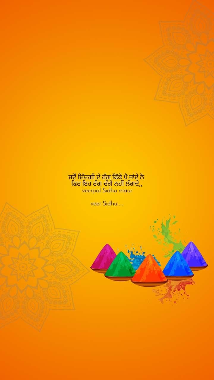 ਜਦੋਂ ਜ਼ਿੰਦਗੀ ਦੇ ਰੰਗ ਫਿੱਕੇ ਪੈ ਜਾਂਦੇ ਨੇ  ਫਿਰ ਇਹ ਰੰਗ ਚੰਗੇ ਨਹੀਂ ਲੱਗਦੇ,, veerpal Sidhu maur  veer Sidhu....