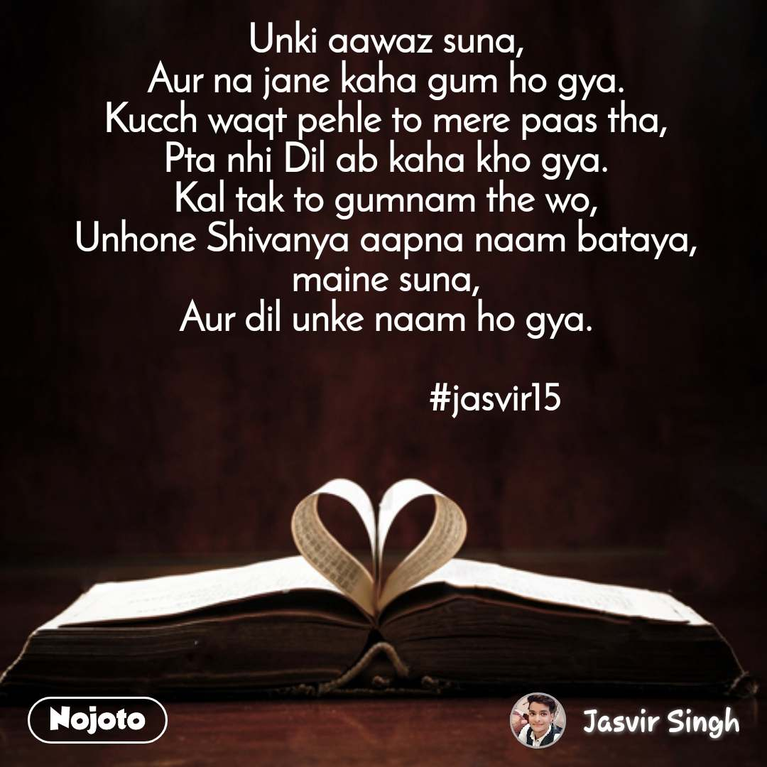 Unki aawaz suna, Aur na jane kaha gum ho gya. Kucch waqt pehle to mere paas tha, Pta nhi Dil ab kaha kho gya. Kal tak to gumnam the wo, Unhone Shivanya aapna naam bataya, maine suna, Aur dil unke naam ho gya.                        #jasvir15