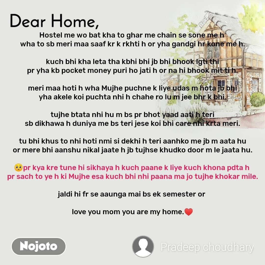 Dear Home Hostel me wo bat kha to ghar me chain se sone me h  wha to sb meri maa saaf kr k rkhti h or yha gandgi hr kone me h.  kuch bhi kha leta tha kbhi bhi jb bhi bhook lgti thi pr yha kb pocket money puri ho jati h or na hi bhook mit ti h.  meri maa hoti h wha Mujhe puchne k liye udas m hota jb bhi yha akele koi puchta nhi h chahe ro lu m jee bhr k bhi.  tujhe btata nhi hu m bs pr bhot yaad aati h teri sb dikhawa h duniya me bs teri jese koi bhi care nhi krta meri.  tu bhi khus to nhi hoti nmi si dekhi h teri aanhko me jb m aata hu or mere bhi aanshu nikal jaate h jb tujhse khudko door m le jaata hu.  🥺pr kya kre tune hi sikhaya h kuch paane k liye kuch khona pdta h  pr sach to ye h ki Mujhe esa kuch bhi nhi paana ma jo tujhe khokar mile.  jaldi hi fr se aaunga mai bs ek semester or   love you mom you are my home.♥️