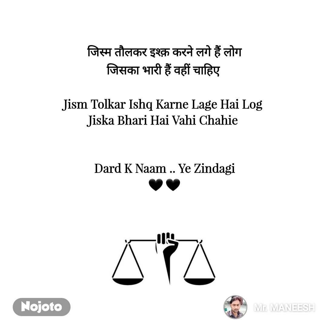 जिस्म तौलकर इश्क़ करने लगे हैं लोग जिसका भारी हैं वहीं चाहिए   Jism Tolkar Ishq Karne Lage Hai Log  Jiska Bhari Hai Vahi Chahie    Dard K Naam .. Ye Zindagi 🖤 🖤