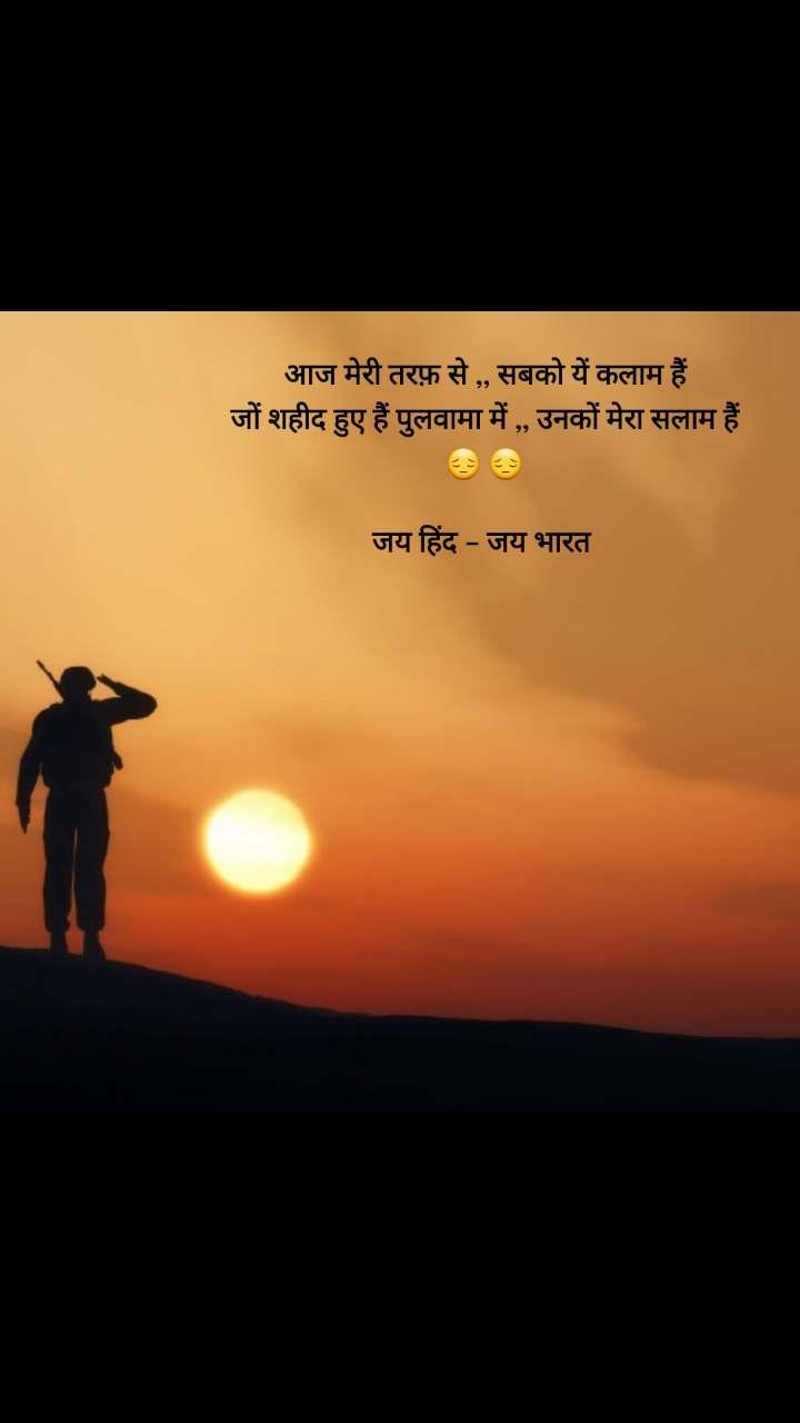 Soldier quotes in Hindi  आज मेरी तरफ़ से ,, सबको यें कलाम हैं जों शहीद हुए हैं पुलवामा में ,, उनकों मेरा सलाम हैं 😔 😔  जय हिंद - जय भारत