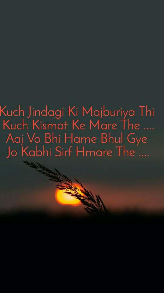 Kuch Jindagi Ki Majburiya Thi  Kuch Kismat Ke Mare The .... Aaj Vo Bhi Hame Bhul Gye  Jo Kabhi Sirf Hmare The ....