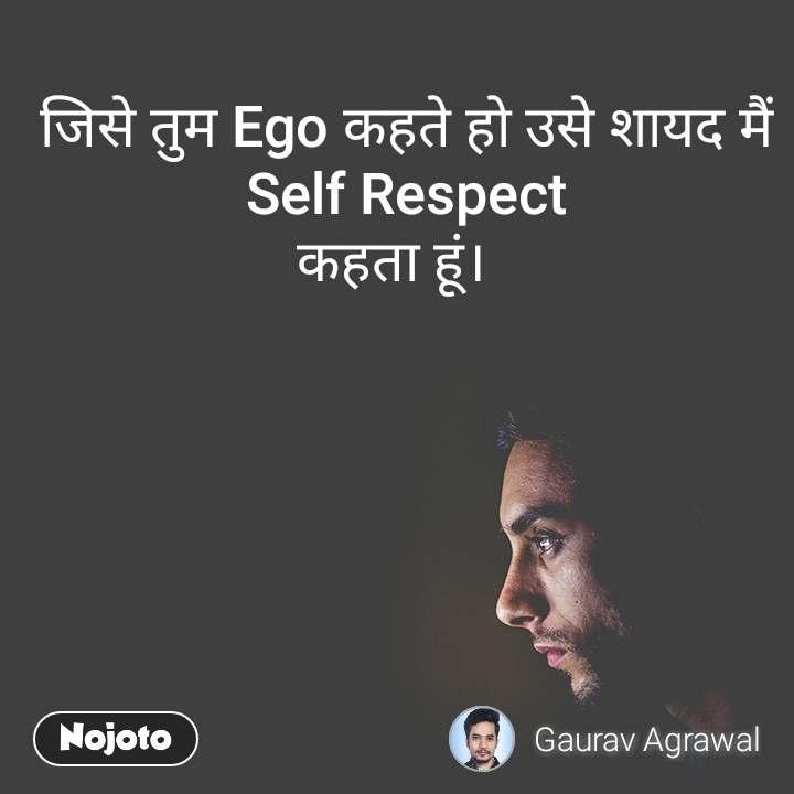 जिसे तुम Ego कहते हो उसे शायद मैं Self Respect कहता हूं।