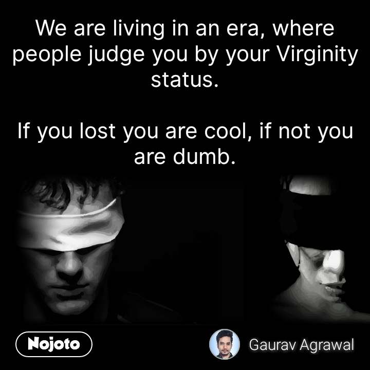We are living in an era, where people judge you by your Virginity status.  If you lost you are cool, if not you are dumb.
