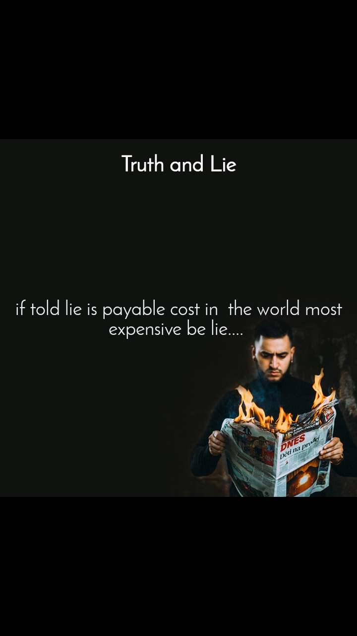 Truth and Lie if told lie is payable cost in  the world most expensive be lie....