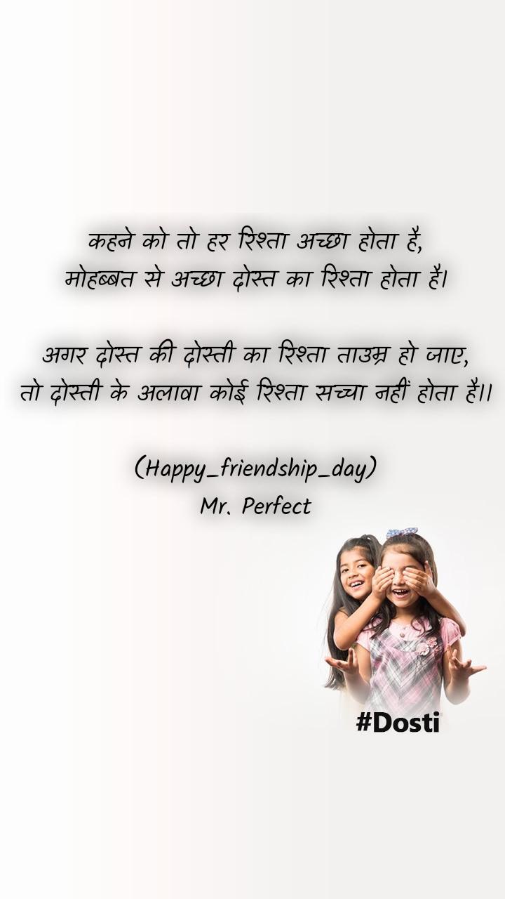 कहने को तो हर रिश्ता अच्छा होता है, मोहब्बत से अच्छा दोस्त का रिश्ता होता है।  अगर दोस्त की दोस्ती का रिश्ता ताउम्र हो जाए, तो दोस्ती के अलावा कोई रिश्ता सच्चा नहीं होता है।।  (Happy_friendship_day) Mr. Perfect