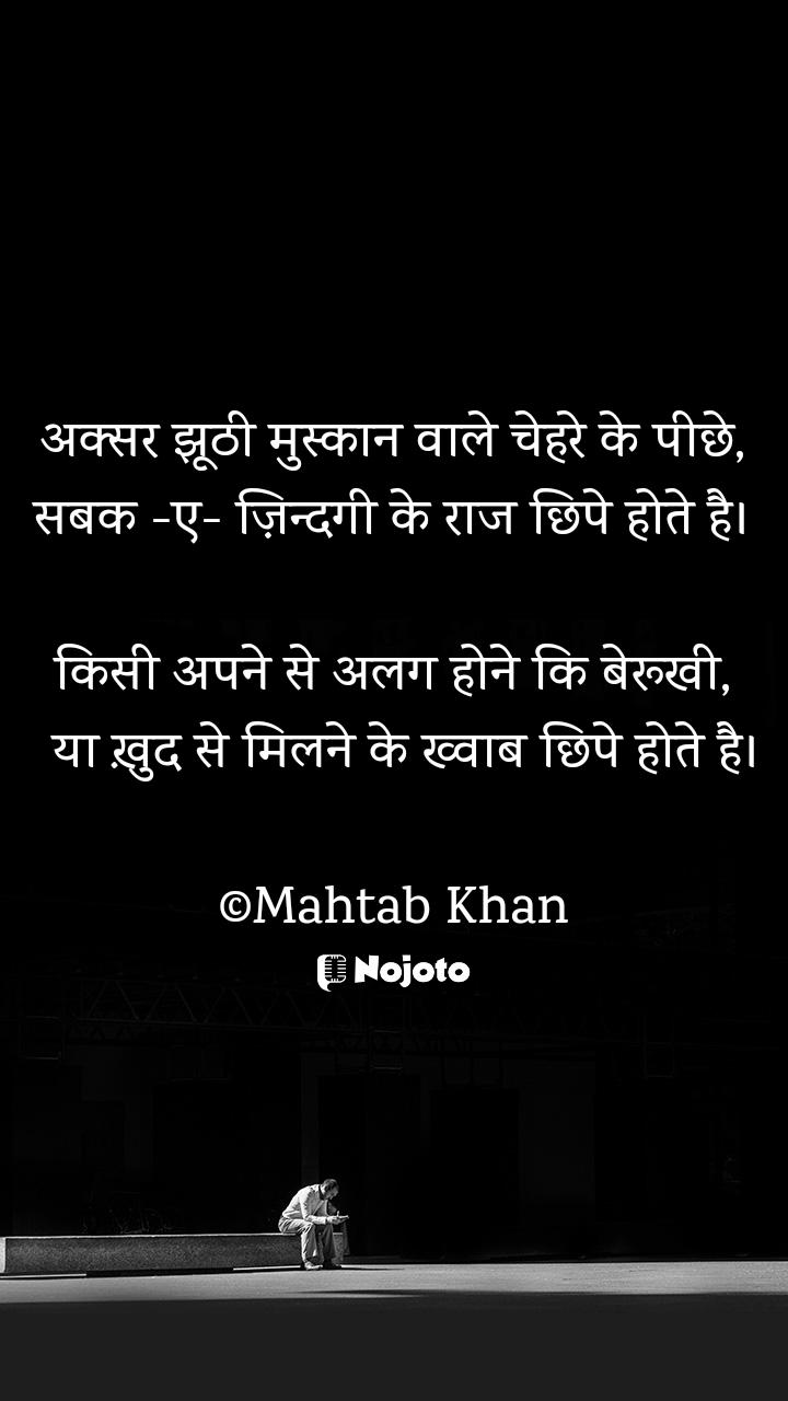 अक्सर झूठी मुस्कान वाले चेहरे के पीछे, सबक -ए- ज़िन्दगी के राज छिपे होते है।  किसी अपने से अलग होने कि बेरूखी,   या ख़ुद से मिलने के ख्वाब छिपे होते है।  ©Mahtab Khan