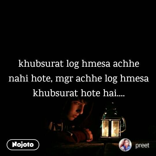 khubsurat log hmesa achhe nahi hote, mgr achhe log hmesa khubsurat hote hai....