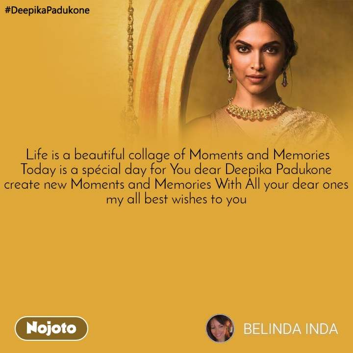#DeepikaPadukone   Life is a beautiful collage of Moments and Memories Today is a spécial day for You dear Deepika Padukone create new Moments and Memories With All your dear ones my all best wishes to you