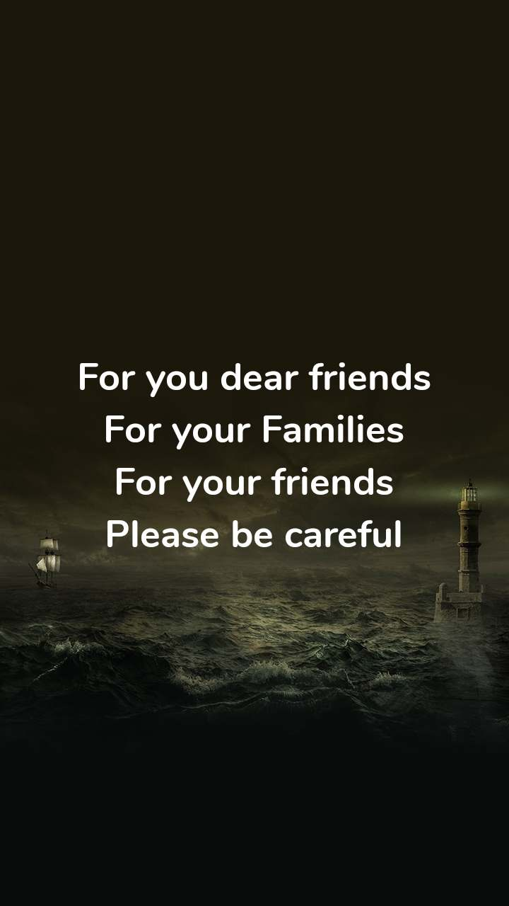 For you dear friends For your Families For your friends Please be careful