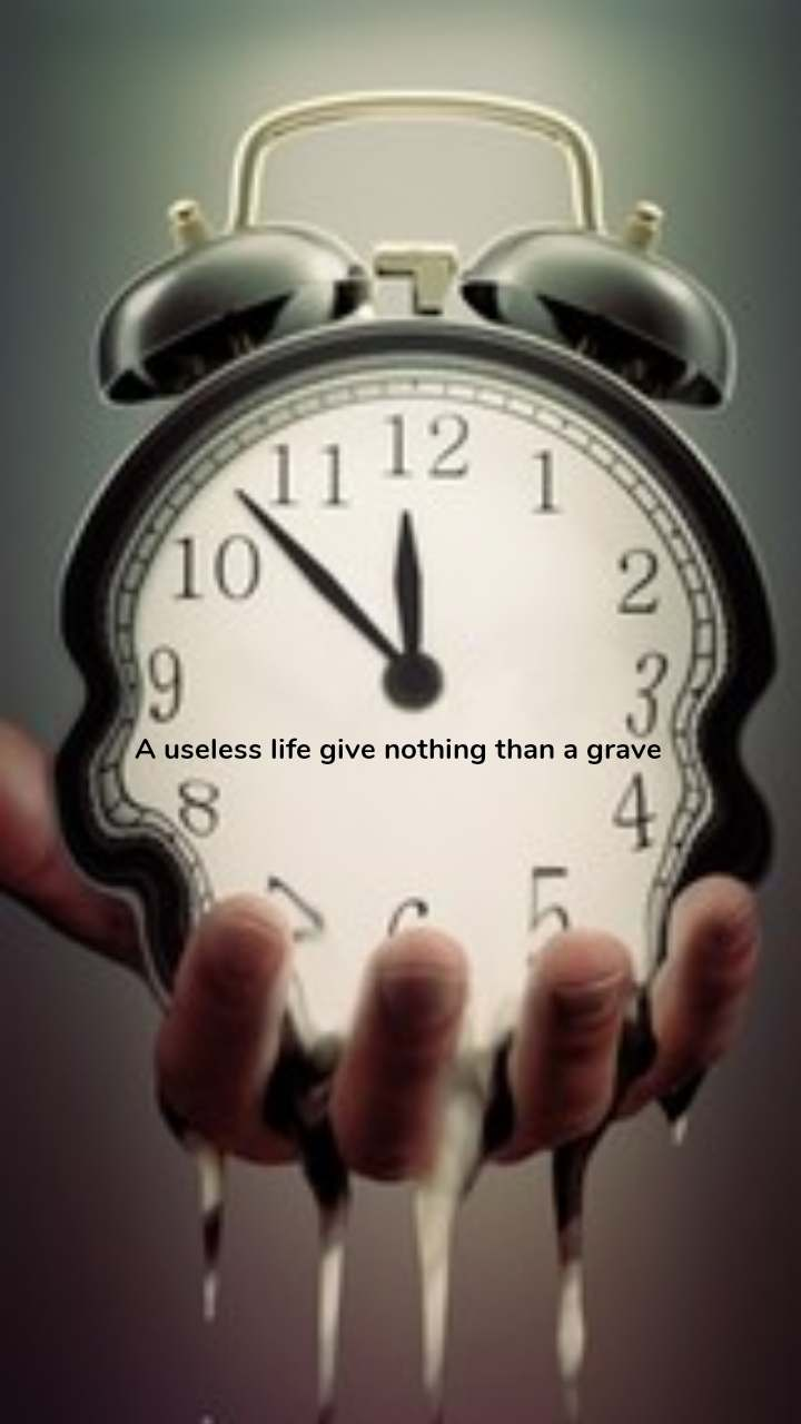 A useless life give nothing than a grave