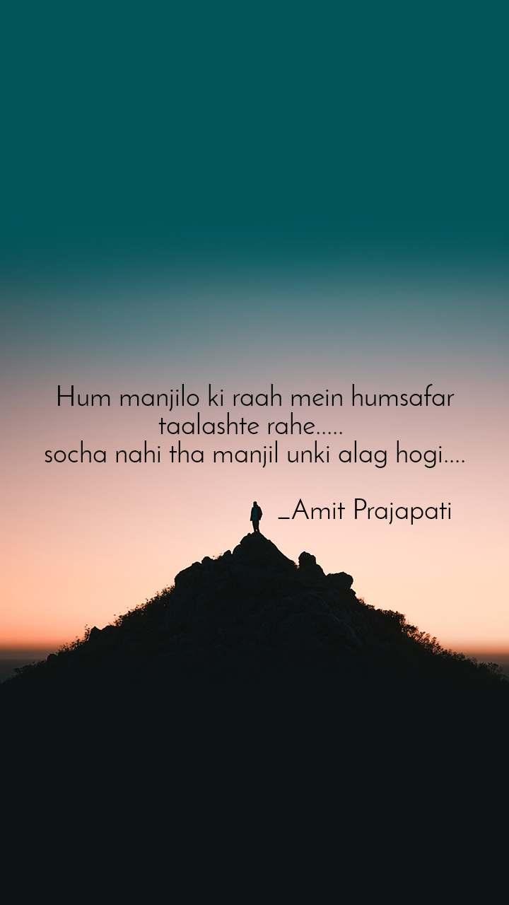 Hum manjilo ki raah mein humsafar taalashte rahe.....  socha nahi tha manjil unki alag hogi....                                 _Amit Prajapati