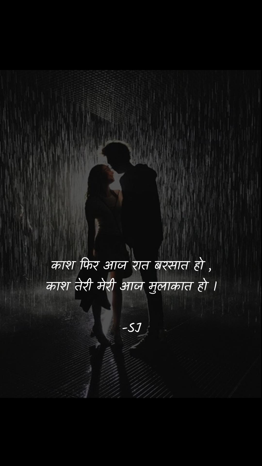 काश फिर आज रात बरसात हो , काश तेरी मेरी आज मुलाकात हो ।  -SJ