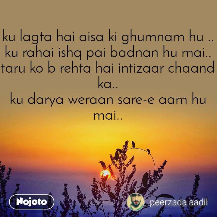 ku lagta hai aisa ki ghumnam hu .. ku rahai ishq pai badnan hu mai.. taru ko b rehta hai intizaar chaand ka.. ku darya weraan sare-e aam hu mai..