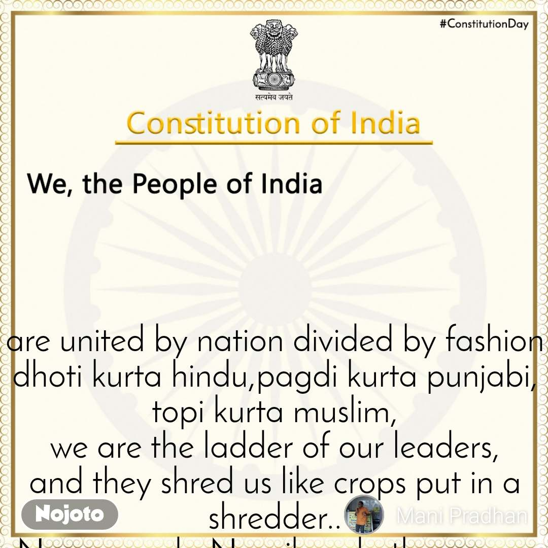 We, the People of India           are united by nation divided by fashion dhoti kurta hindu,pagdi kurta punjabi, topi kurta muslim, we are the ladder of our leaders, and they shred us like crops put in a shredder.. New agenda New jhanda they come up with all new funda to break our gandhiji ka danda.. there plans goes in vain we are brothers we have stood up for each other be it sorrow,happiness or pain.