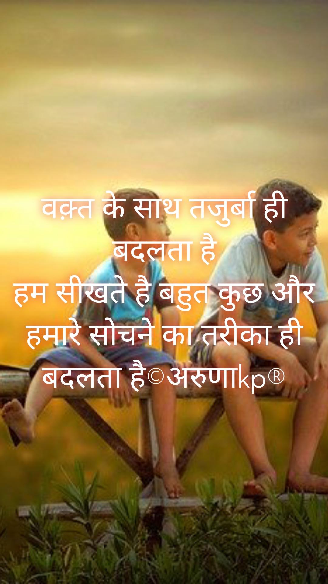 वक़्त के साथ तजुर्बा ही बदलता है हम सीखते है बहुत कुछ और हमारे सोचने का तरीका ही बदलता है©अरुणाkp®