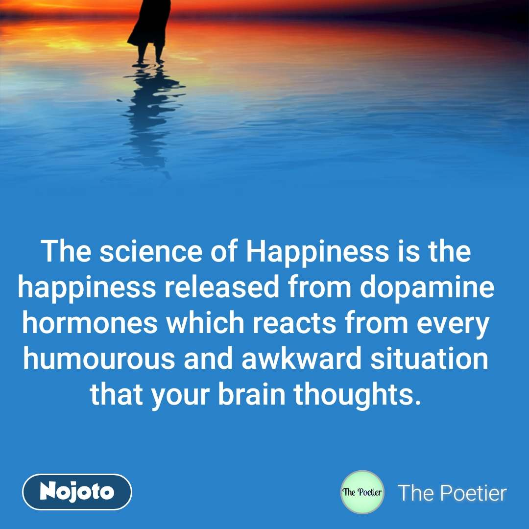 The science of Happiness is the happiness released from dopamine hormones which reacts from every humourous and awkward situation that your brain thoughts.