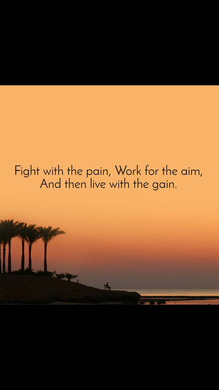Fight with the pain, Work for the aim, And then live with the gain.