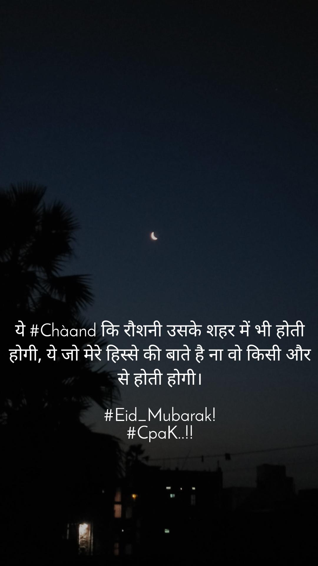 ये #Chàand कि रौशनी उसके शहर में भी होती होगी, ये जो मेरे हिस्से की बाते है ना वो किसी और से होती होगी।  #Eid_Mubarak! #CpaK..!!