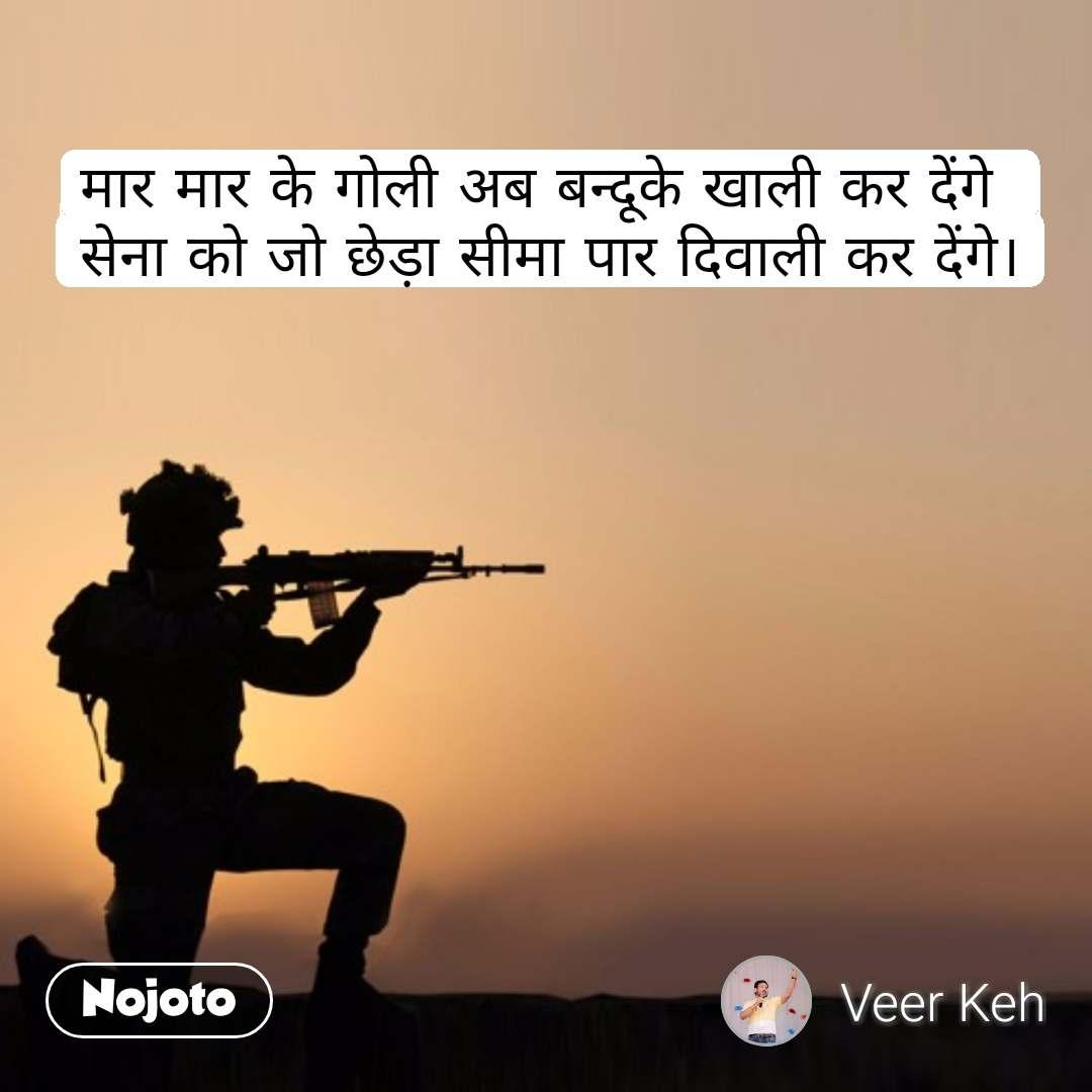 मार मार के गोली अब बन्दूके खाली कर देंगे सेना को जो छेड़ा सीमा पार दिवाली कर देंगे। #NojotoQuote