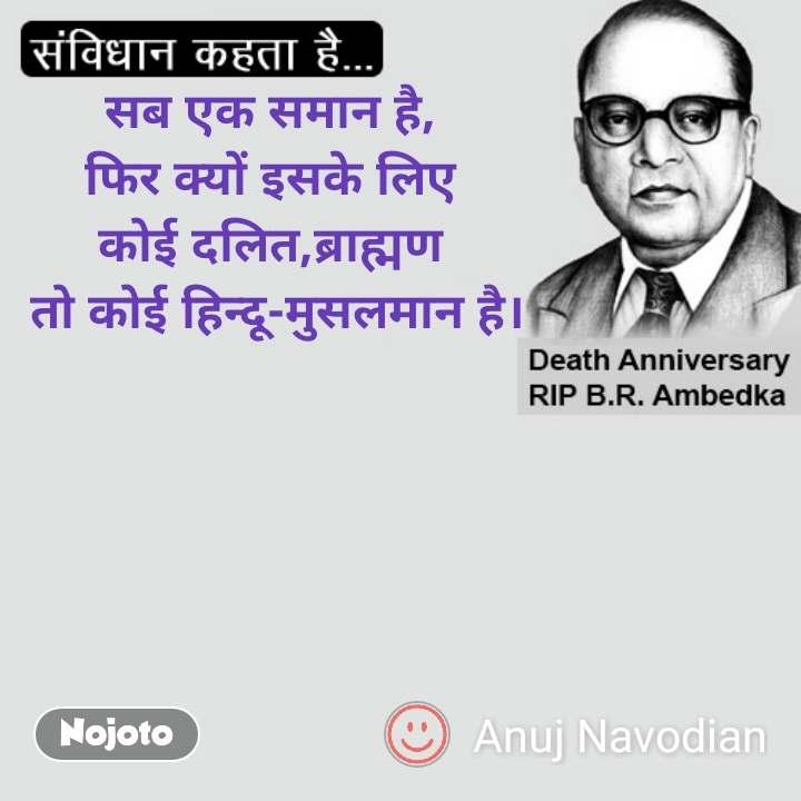 सब एक समान है,  फिर क्यों इसके लिए  कोई दलित,ब्राह्मण  तो कोई हिन्दू-मुसलमान है। #NojotoQuote