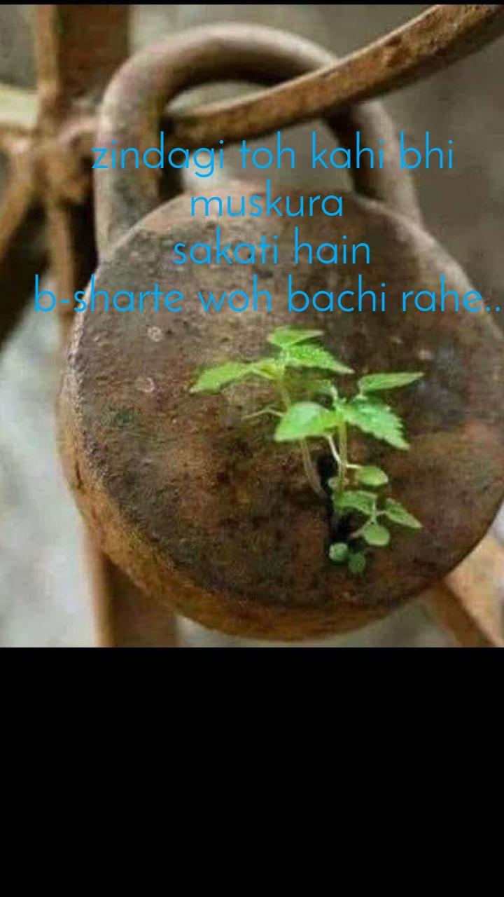 zindagi toh kahi bhi muskura  sakati hain b-sharte woh bachi rahe...