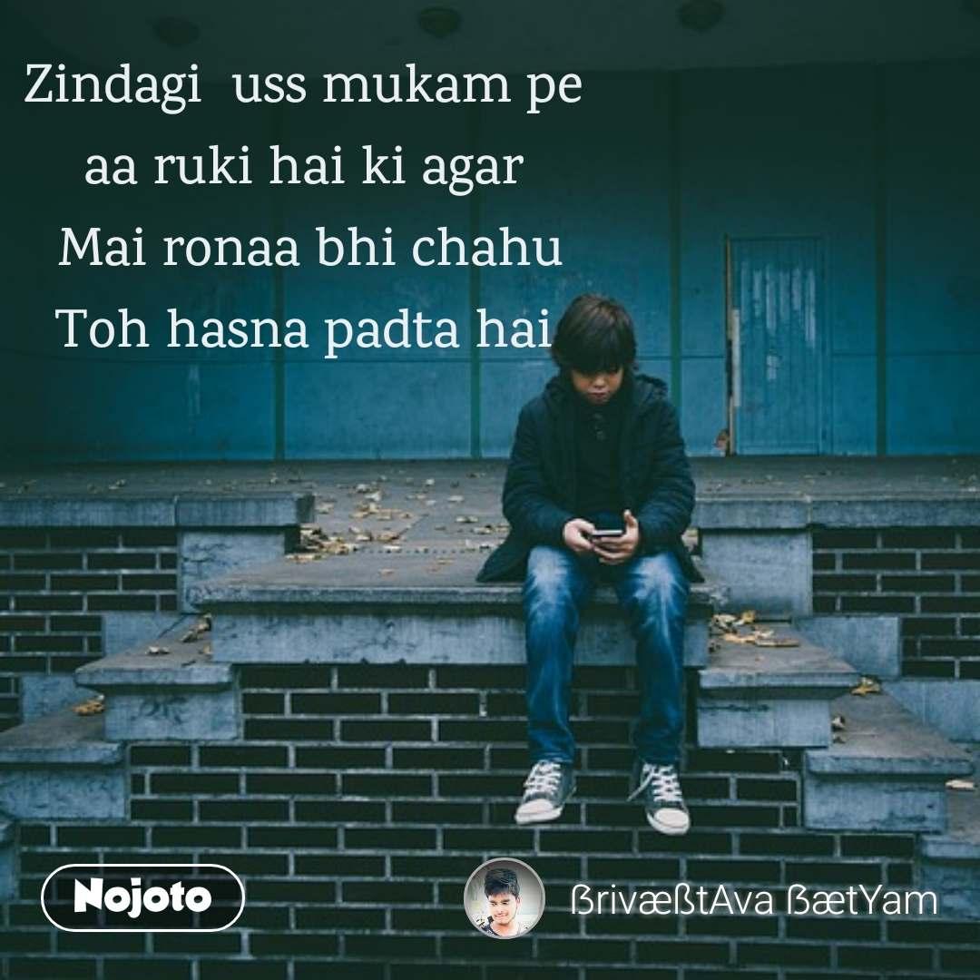 Zindagi  uss mukam pe  aa ruki hai ki agar  Mai ronaa bhi chahu Toh hasna padta hai