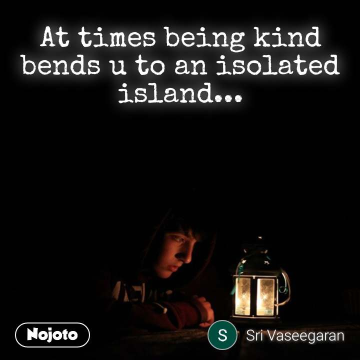 At times being kind bends u to an isolated island...