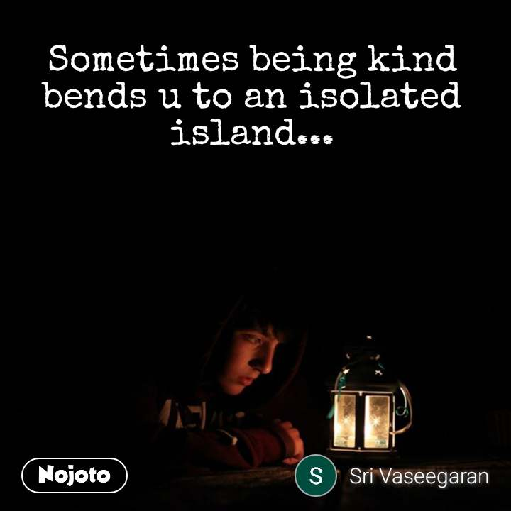 Sometimes being kind bends u to an isolated island...