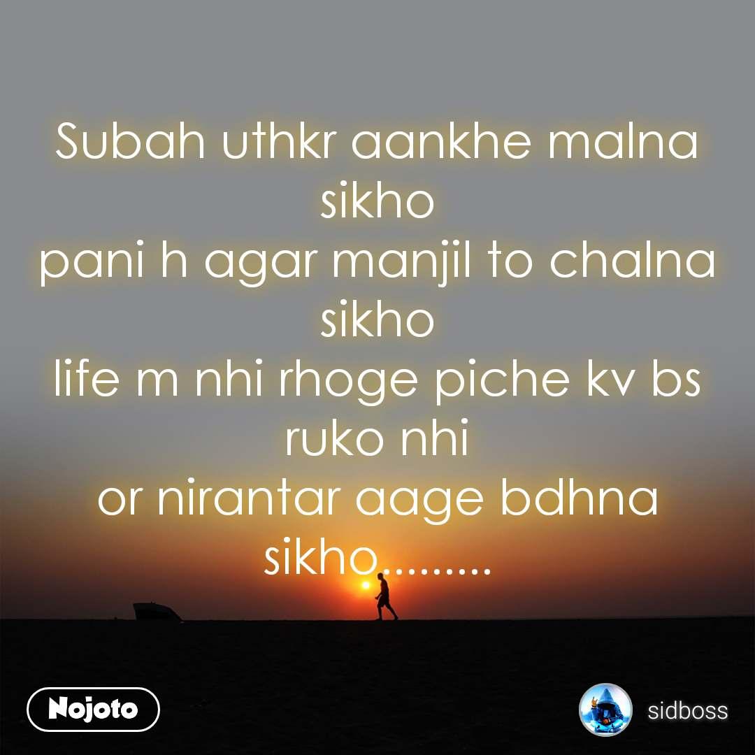 Subah uthkr aankhe malna sikho pani h agar manjil to chalna sikho life m nhi rhoge piche kv bs ruko nhi or nirantar aage bdhna sikho.........