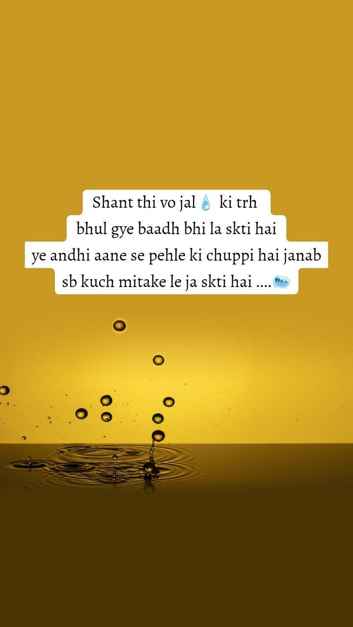 Shant thi vo jal💧 ki trh  bhul gye baadh bhi la skti hai ye andhi aane se pehle ki chuppi hai janab sb kuch mitake le ja skti hai ....🌊