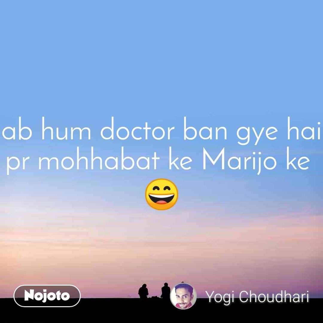 ab hum doctor ban gye hai pr mohhabat ke Marijo ke  😄