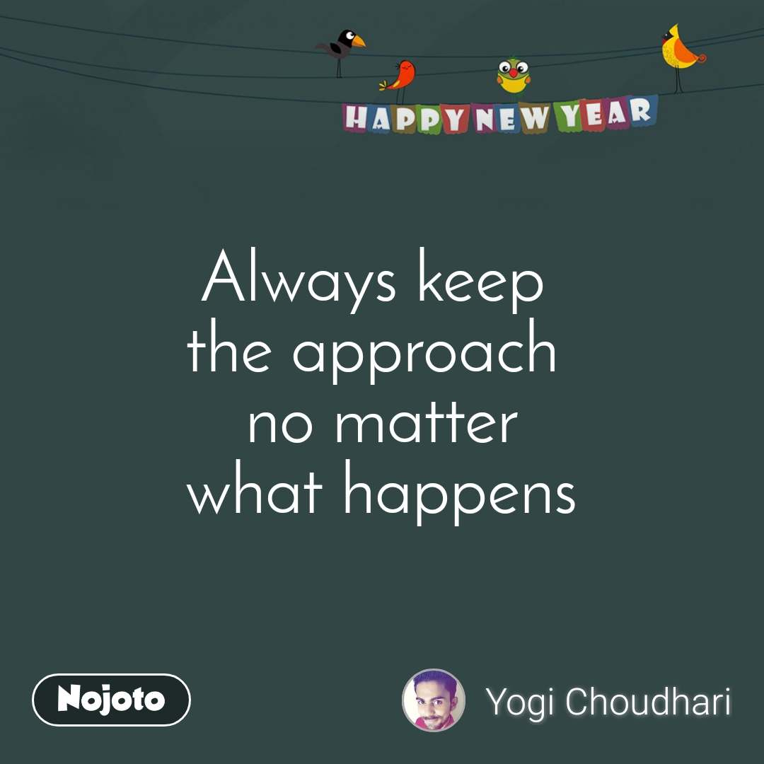 Happy New Year Always keep  the approach   no matter  what happens