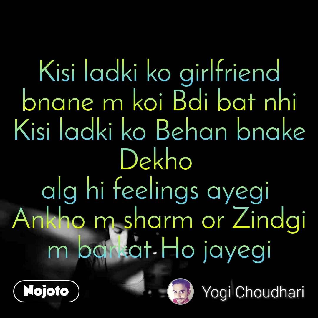 Kisi ladki ko girlfriend bnane m koi Bdi bat nhi Kisi ladki ko Behan bnake Dekho  alg hi feelings ayegi  Ankho m sharm or Zindgi m barkat Ho jayegi