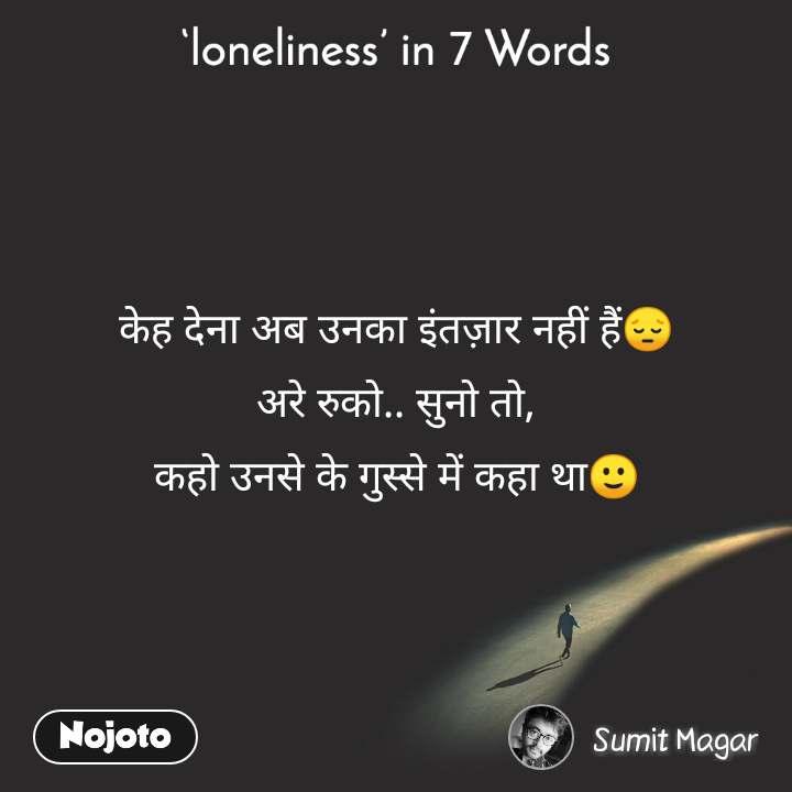 Loneliness in 7 Words  केह देना अब उनका इंतज़ार नहीं हैं😔 अरे रुको.. सुनो तो, कहो उनसे के गुस्से में कहा था🙂