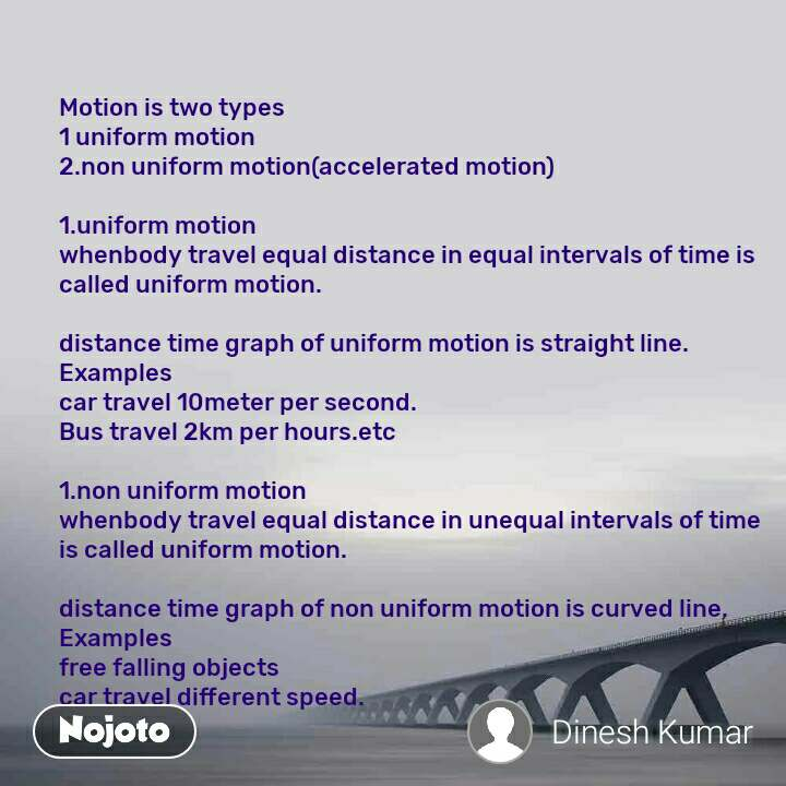 Motion is two types 1 uniform motion 2.non uniform motion(accelerated motion)  1.uniform motion whenbody travel equal distance in equal intervals of time is called uniform motion.   distance time graph of uniform motion is straight line. Examples  car travel 10meter per second. Bus travel 2km per hours.etc  1.non uniform motion whenbody travel equal distance in unequal intervals of time is called uniform motion.  distance time graph of non uniform motion is curved line. Examples free falling objects car travel different speed.
