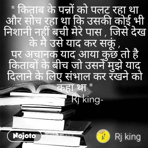 """"""" किताब के पन्नों को पलट रहा था और सोच रहा था कि उसकी कोई भी निशानी नहीं बची मेरे पास , जिसे देख के मै उसे याद कर सकूं , पर अचानक याद आया कुछ तो है किताबों के बीच जो उसने मुझे याद दिलाने के लिए संभाल कर रखने को कहा था """"          Rj king-"""