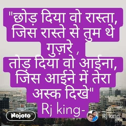 """""""छोड़ दिया वो रास्ता, जिस रास्ते से तुम थे गुज़रे , तोड़ दिया वो आईना, जिस आईने में तेरा अस्क दिखे"""" Rj king-"""