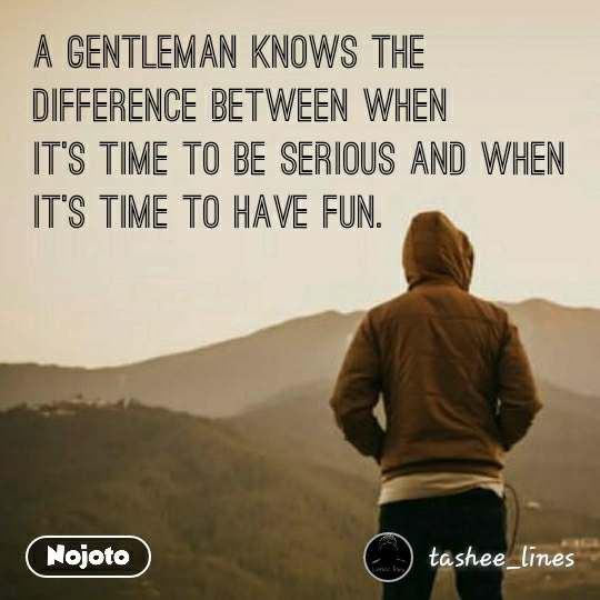 A Gentleman Knows the  difference between when it's time to be Serious and when it's time to have Fun.