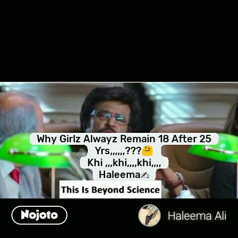 This is beyond science  Why Girlz Alwayz Remain 18 After 25 Yrs,,,,,,???😋 Khi ,,,khi,,,,khi,,,, Haleema✍ #NojotoQuote