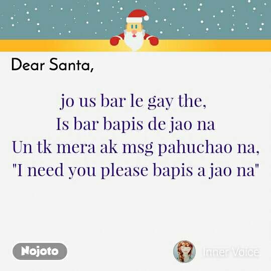 "Dear Santa, jo us bar le gay the,  Is bar bapis de jao na Un tk mera ak msg pahuchao na, ""I need you please bapis a jao na"""