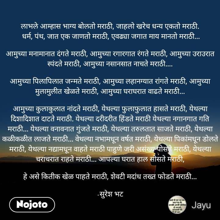 लाभले आम्हास भाग्य बोलतो मराठी, जाहलो खरेच धन्य एकतो मराठी.  धर्म, पंथ, जात एक जाणतो मराठी, एवढ्या जगात माय मानतो मराठी...  आमुच्या मनामानात दंगते मराठी, आमुच्या रगारगात रंगते मराठी, आमुच्या उराउरात स्पंदते मराठी, आमुच्या नसानसात नाचते मराठी....  आमुच्या पिलापिलात जन्मते मराठी, आमुच्या लहानग्यात रांगते मराठी, आमुच्या मुलामुलीत खेळते मराठी, आमुच्या घराघरात वाढते मराठी...  आमुच्या कुलाकुलात नांदते मराठी, येथल्या फुलाफुलात हासते मराठी, येथल्या दिशादिशात दाटते मराठी. येथल्या दरीदरीत हिंडते मराठी येथल्या नगानगात गति मराठी... येथल्या वनावनात गुंजते मराठी, येथल्या तरुलतात साजते मराठी, येथल्या कळीकळीत लाजते मराठी... वेथल्या नभामधून वर्षत मराठी, येथल्या पिकांमधून डोलते मराठी, येथल्या नद्यामधून वाहते मराठी पाहुणे जरी असंख्य पोसते मराठी, येथल्या चराचरात राहते मराठी... आपल्या घरात हाल सोसते मराठी,  हे असे कितीक खेळ पाहते मराठी, शेवटी मदांध तख्त फोडते मराठी...  -सुरेश भट