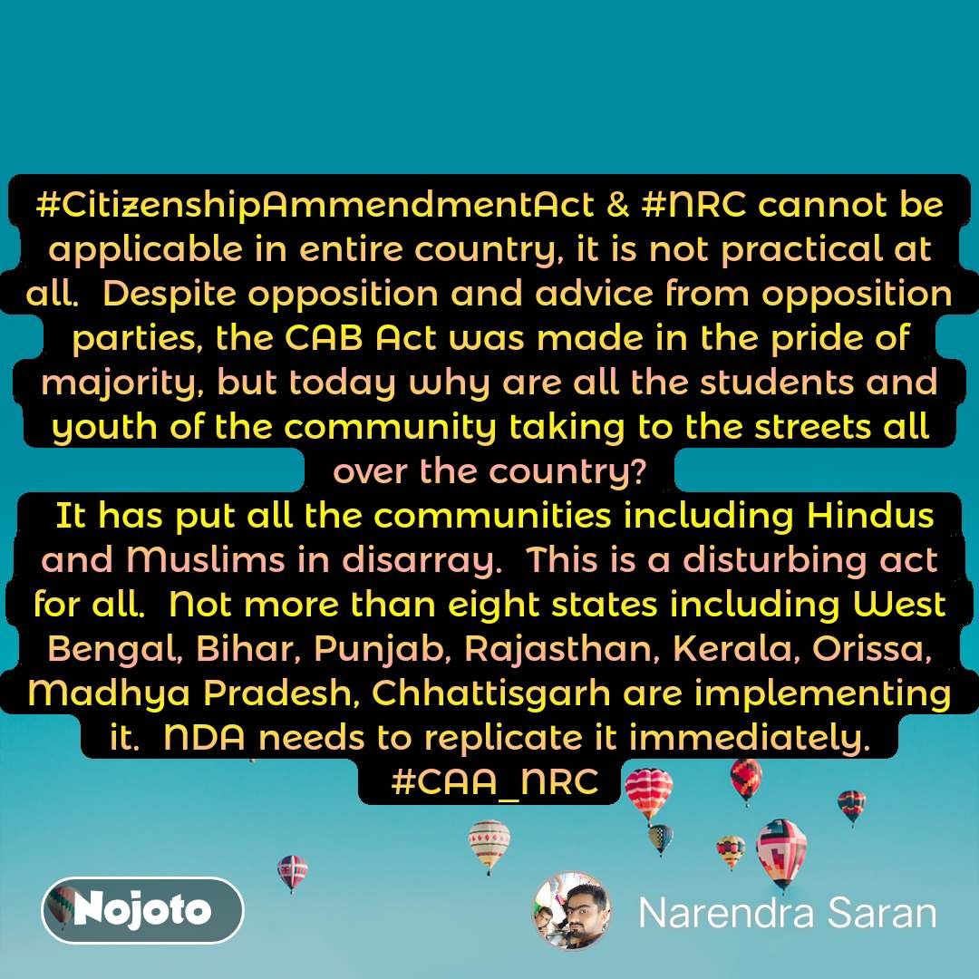 #CitizenshipAmmendmentAct & #NRC cannot be applicable in entire country, it is not practical at all.  Despite opposition and advice from opposition parties, the CAB Act was made in the pride of majority, but today why are all the students and youth of the community taking to the streets all over the country?  It has put all the communities including Hindus and Muslims in disarray.  This is a disturbing act for all.  Not more than eight states including West Bengal, Bihar, Punjab, Rajasthan, Kerala, Orissa, Madhya Pradesh, Chhattisgarh are implementing it.  NDA needs to replicate it immediately.  #CAA_NRC